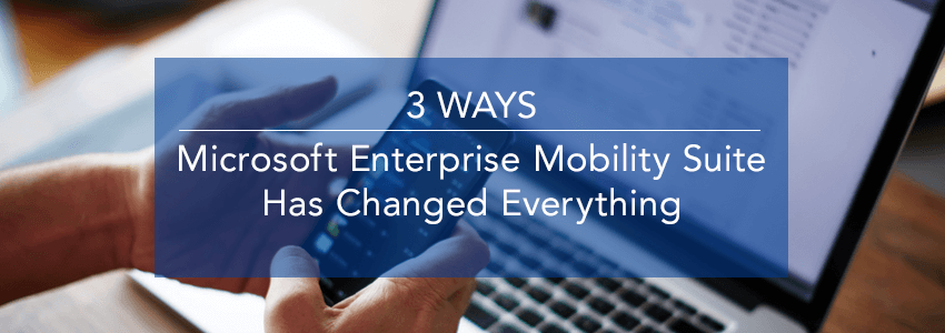 Three Ways Microsoft Enterprise Mobility Suite (EMS) Has Changed Everything