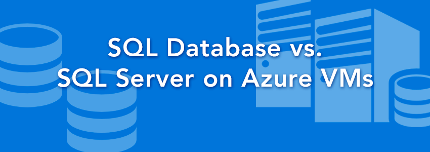 SQL Server in the Public Cloud: SQL Database vs. SQL Server on Azure VMs