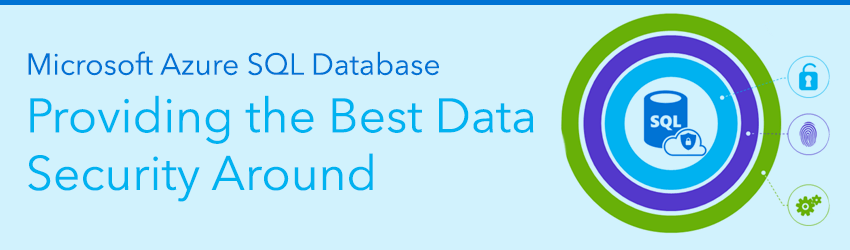 Six Reasons Microsoft Azure SQL Database Provides the Best Data Security Around