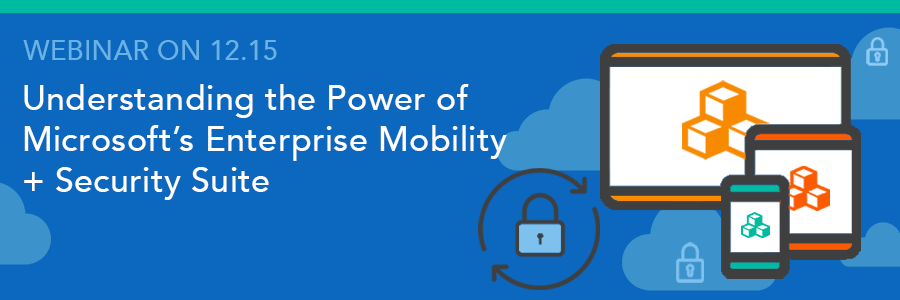 Webinar on 12.15 | Understanding the Power of Microsoft's Enterprise Mobility + Security Suite