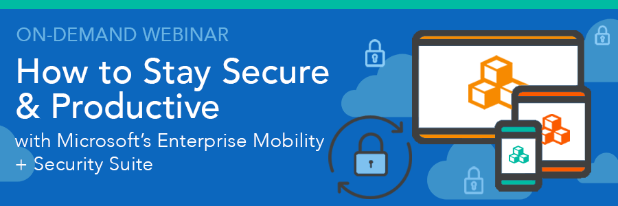 On-Demand Webinar | How to Stay Secure & Productive with Microsoft's Enterprise Mobility + Security Suite