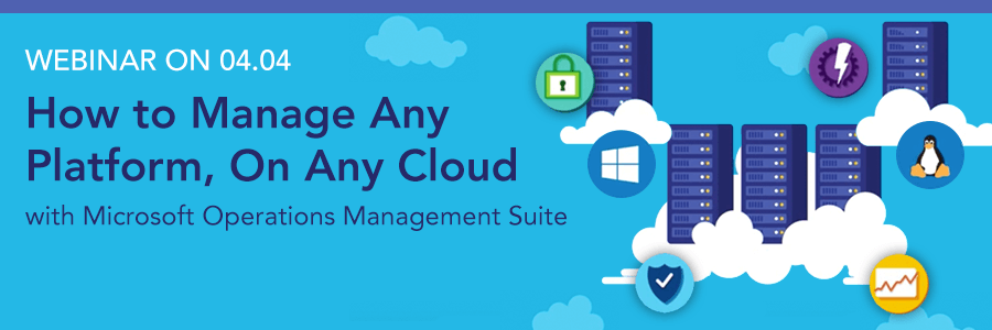 WEBINAR on 4/4 | How to Manage Any Platform, On Any Cloud with the Microsoft Operations Management Suite (OMS)