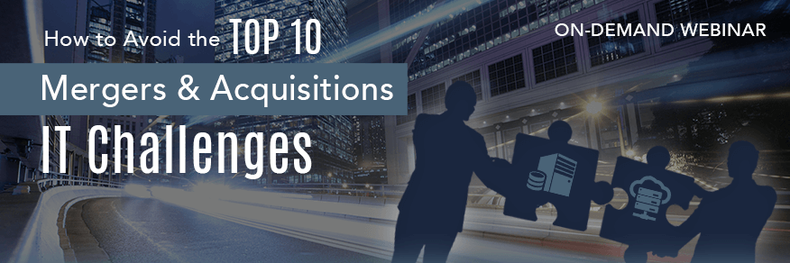 On-Demand | How to Avoid the Top 10 Mergers & Acquisitions IT Challenges
