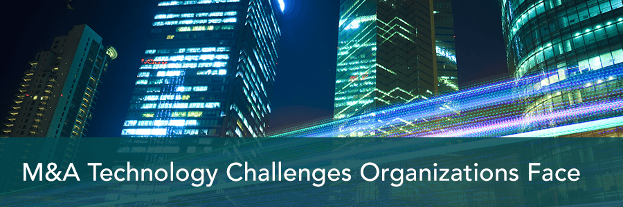 Top 3 M&A Technology Challenges Organizations Face