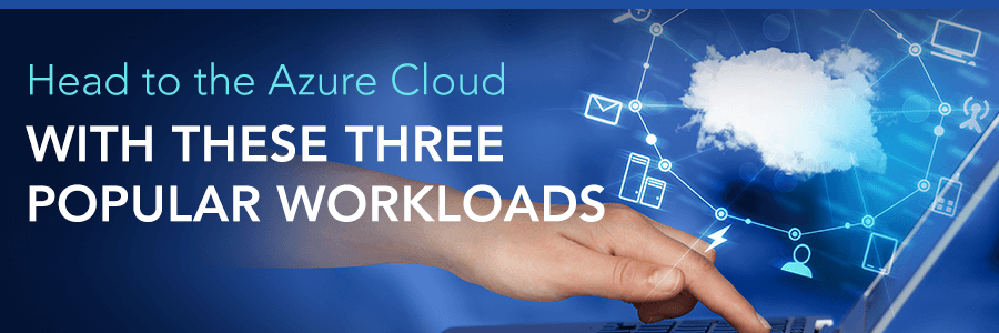 Head to the Cloud with These Three Popular Microsoft Azure Workloads