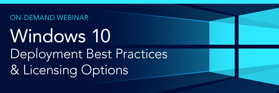 On-Demand Webinar | Windows 10 Deployment Best Practices and Licensing Options