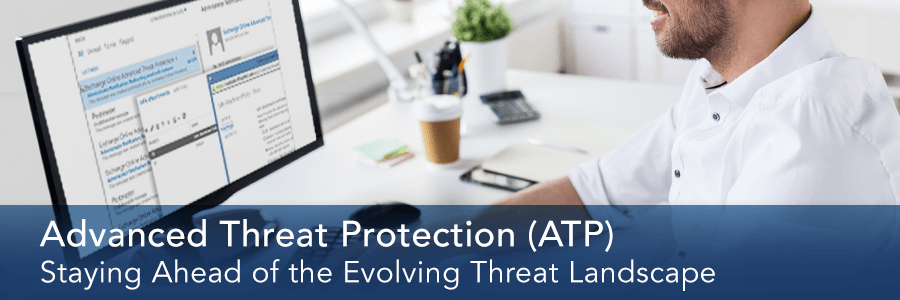 Stay Ahead of the Evolving Threat Landscape with Office 365 Advanced Threat Protection (ATP)