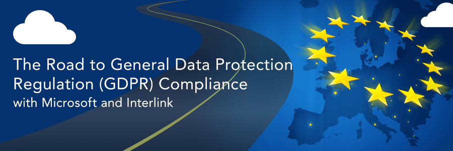 The Road to General Data Protection Regulation (GDPR) Compliance with Microsoft and Interlink