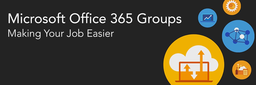 Microsoft Office 365 Groups – Making Your Job Easier