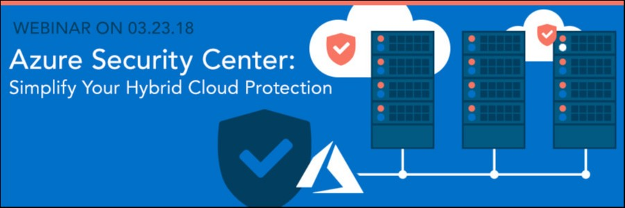 WEBINAR ON 03.23.18 | Azure Security Center: Simplify Your Hybrid Cloud Protection