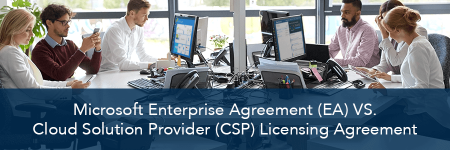 Microsoft Enterprise Agreement (EA) vs. Cloud Solution Provider (CSP) Licensing Agreement: What's Best for You?