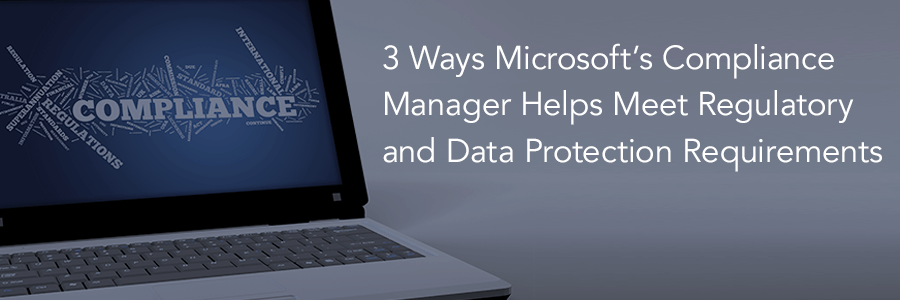 3 Ways Microsoft's Compliance Manager Helps Meet Regulatory and Data Protection Requirements