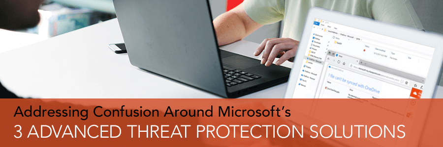 Addressing Confusion Around Microsoft's 3 Advanced Threat Protection Solutions