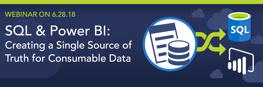 WEBINAR ON 6.28.18 | SQL & Power BI: Creating a Single Source of Truth for Consumable Data