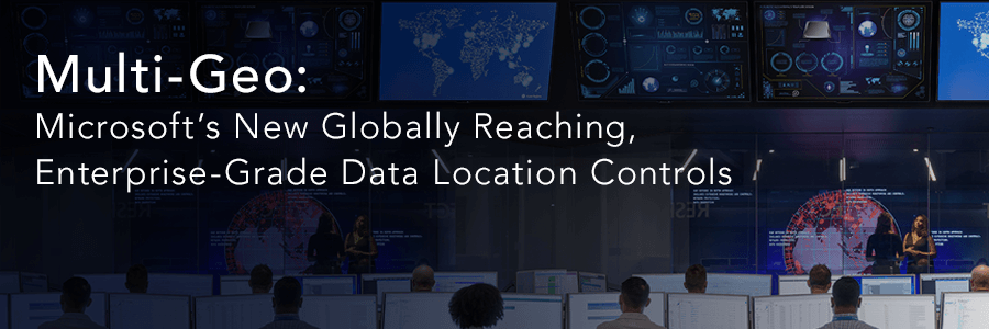 Multi-Geo: Microsoft's New Globally Reaching, Enterprise-Grade Data Location Controls