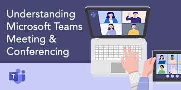 Understanding Microsoft Teams Meeting & Conferencing