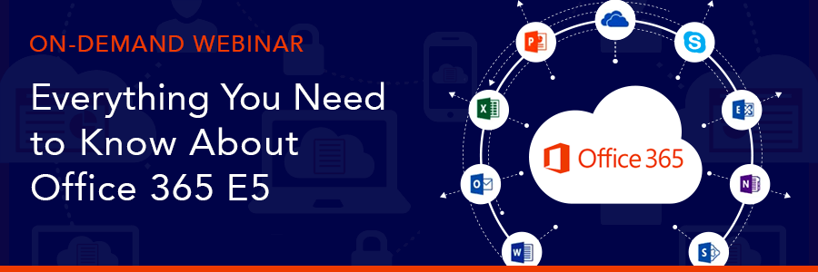ON-DEMAND WEBINAR: Everything You Need to Know About Office 365 E5