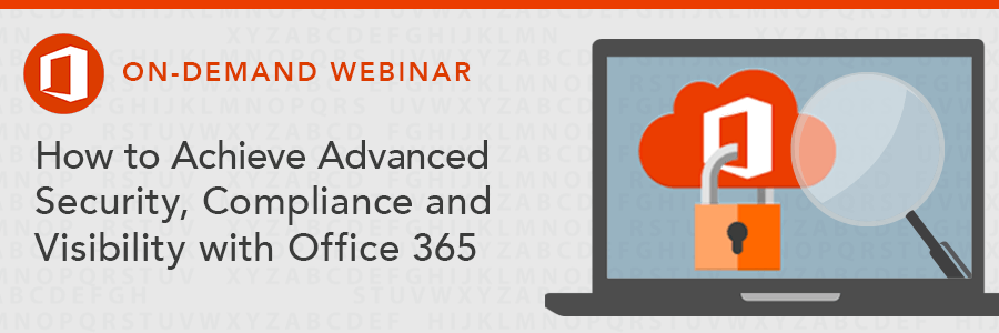 ON-DEMAND WEBINAR | How to Achieve Advanced Security, Compliance and Visibility with Office 365