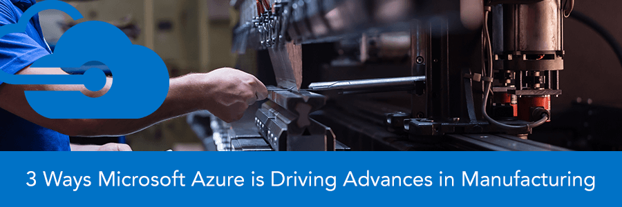 3 Ways Microsoft Azure is Driving Advances in Manufacturing