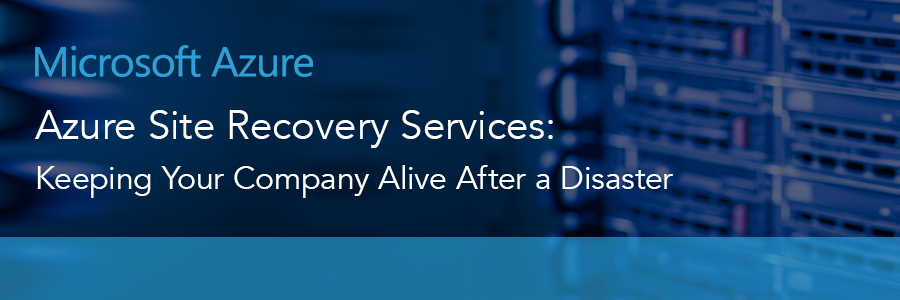 Azure Site Recovery Services: Keeping Your Company Alive After a Disaster